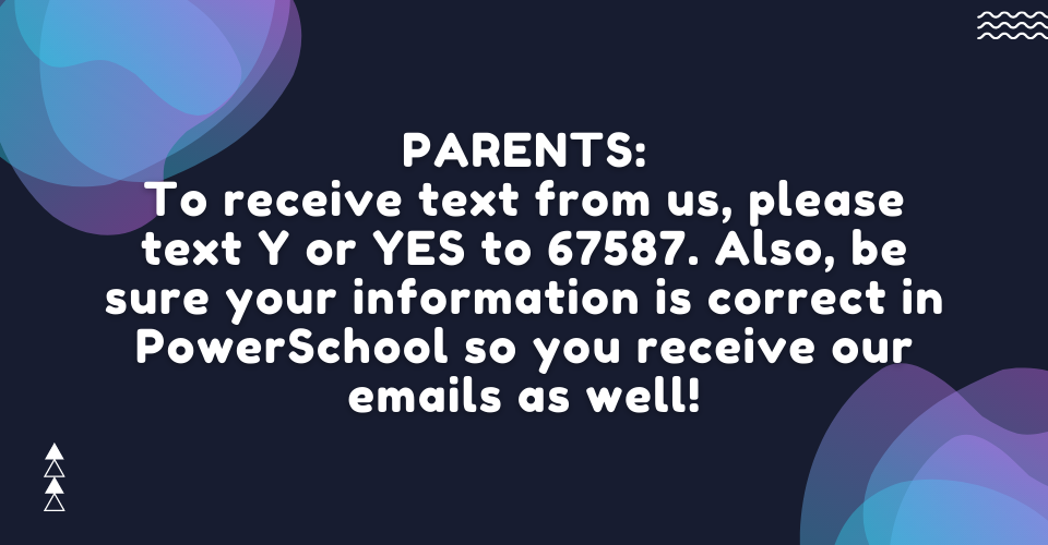 To receive texts from us, please text Y or YES to 67587. Also, be sure your information is correct in PowerSchool so you receive our emails as well!